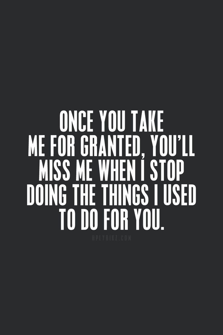 Taking Life For Granted Quotes Don't Take Me For Granted  Yep  Pinterest  Thoughts Move