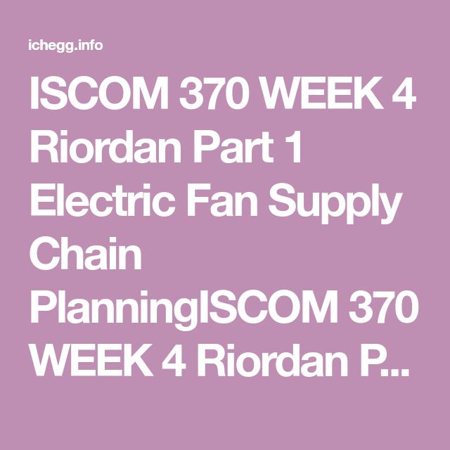 Iscom 370 Week 4 Riordan Part 1 Electric Fan Supply Chain