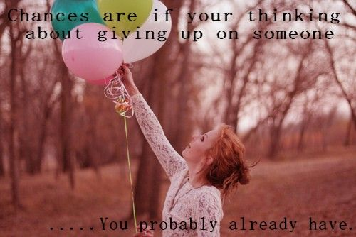 Chances are if your thinking about giving up on someone... You probably already have.