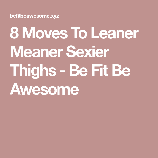 8 Moves To Leaner Meaner Sexier Thighs - Be Fit Be Awesome