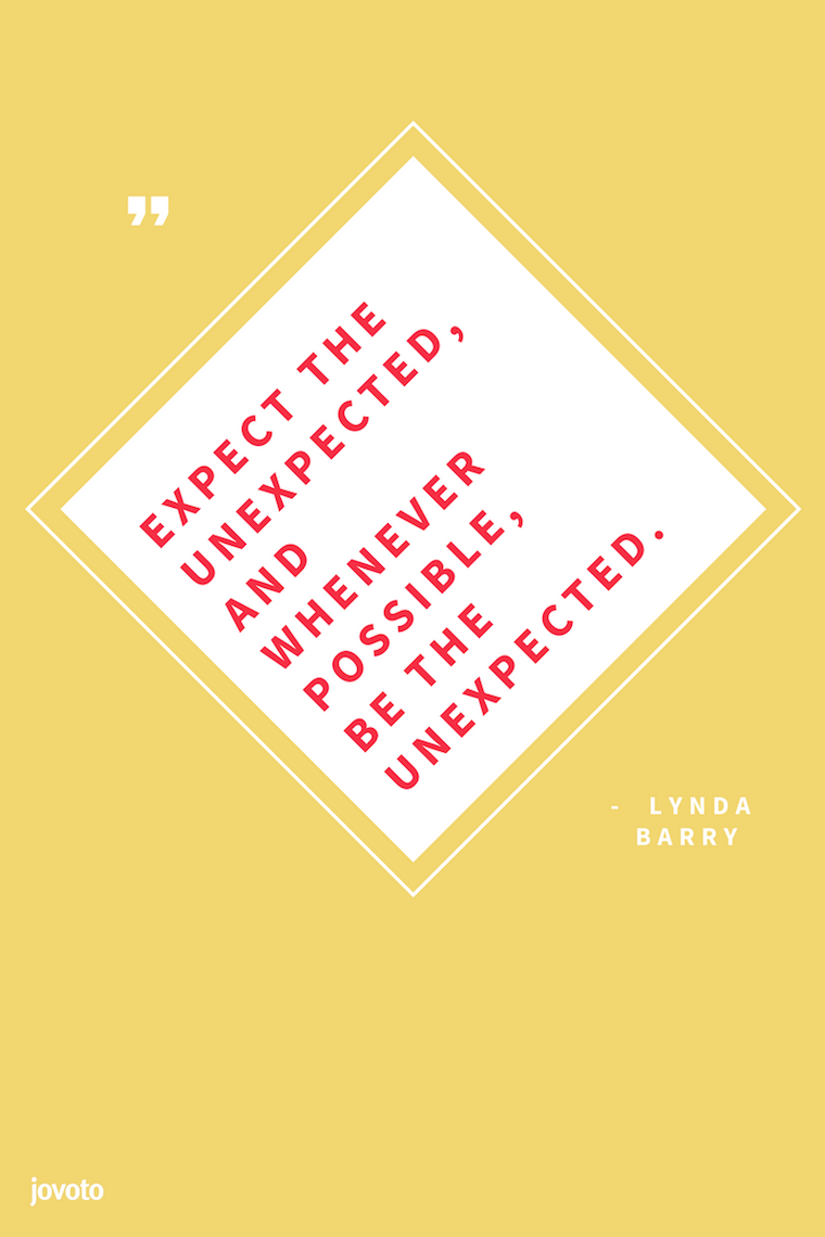 """""""EXPECT THE UNEXPECTED, AND WHENEVER POSSIBLE, BE THE UNEXPECTED."""" - LYNDA BARRY   -- http://bit.ly/20QuotesWorkCreativityFuture"""