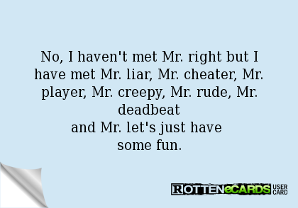 460bf984 No, I haven't met Mr. right but I have met Mr. liar, Mr. cheater, Mr.  player, Mr. creepy, Mr. rude, Mr. deadbeat and Mr. let's just have some fun.