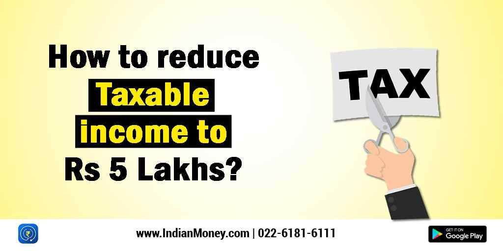 How To Reduce Taxable Income To Rs 5 Lakhs Income How To Get