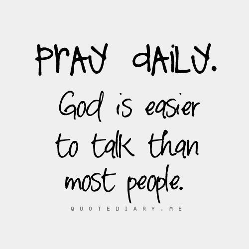 Pray daily, god is easier to talk to, than most people