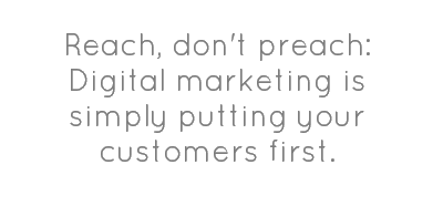 Reach dont preach #DigitalMarketing is simply putting your customers FIRST.