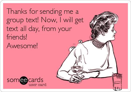 Thanks For Sending Me A Group Text Now I Will Get Text All Day From Your Friends Awesome Ecards Funny I Love To Laugh Funny Quotes