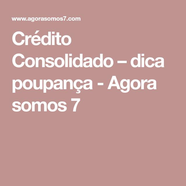 Crédito Consolidado – dica poupança - Agora somos 7