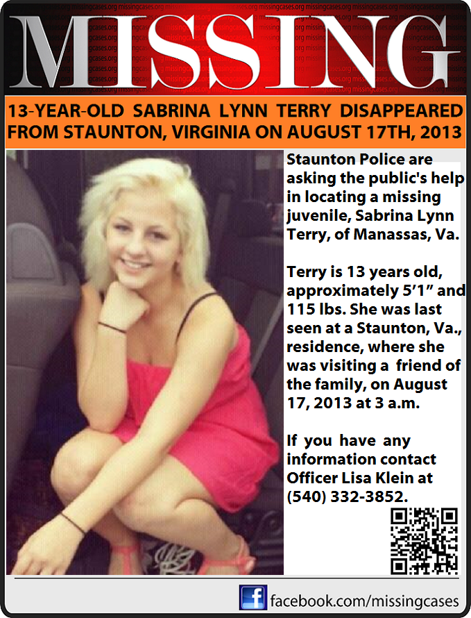 8/17/2013: SABRINA LYNN TERRY, 13, was last seen in Staunton, Virginia. At this time, police do not believe Sabrina was abducted, but are concerned because she is so young and hasn't been seen since Saturday, August 17, 2013.