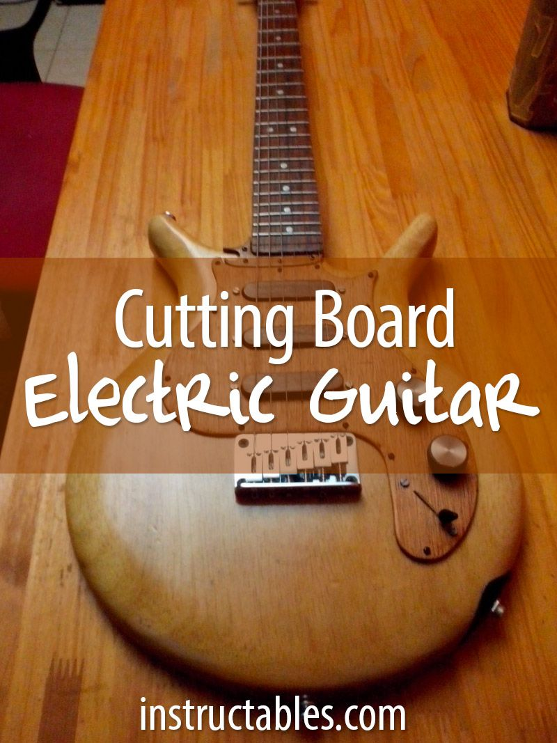 Turn an old cutting board into an amazing electric guitar. Now that's adding value!