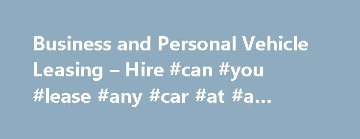 Business and Personal Vehicle Leasing \u2013 Hire #can #you #lease #any