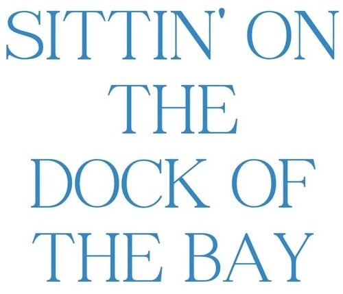 """""""sittin' on the dock of the bay..."""""""