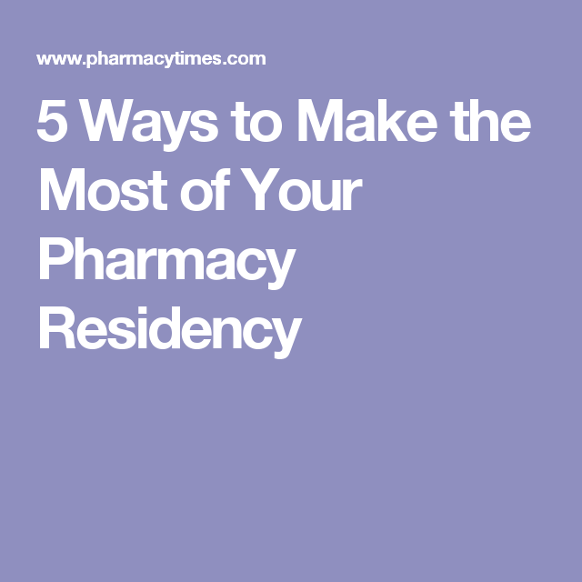 Ways To Make The Most Of Your Pharmacy Residency  Pharmacy