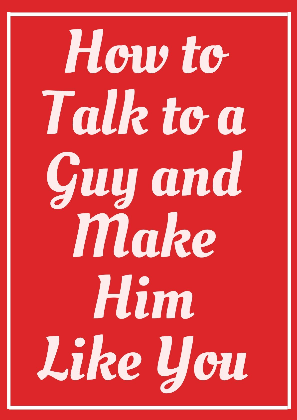 Do you wanna know how to talk with a guy and make him like