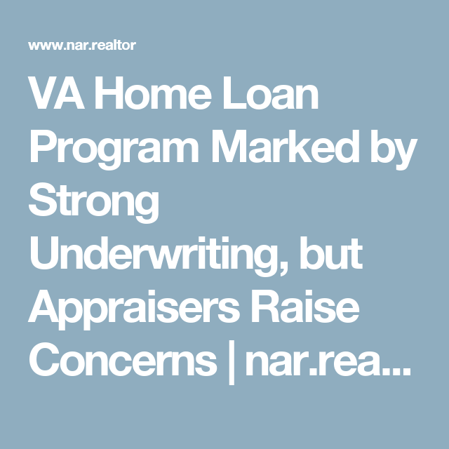 Va Home Loan Program Marked By Strong Underwriting But Appraisers Raise Concerns Nar Realtor Underwriting Home Loans Loan
