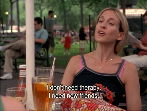 screenshot of Carrie from Sex and the City saying 'I don't need therapy. I need new friends.'