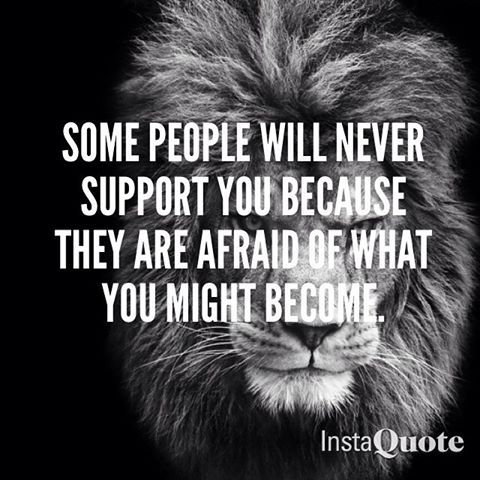 Some People Will Never Support You Because They Are Afraid Of What You Might Become Warrior Quotes Best Inspirational Quotes Badass Quotes