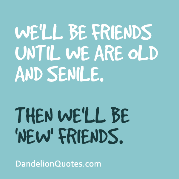 Dandelion Quotes We Ll Be Friends Until We Are Old And Senile Old Friend Quotes Friends Quotes Friendship Quotes