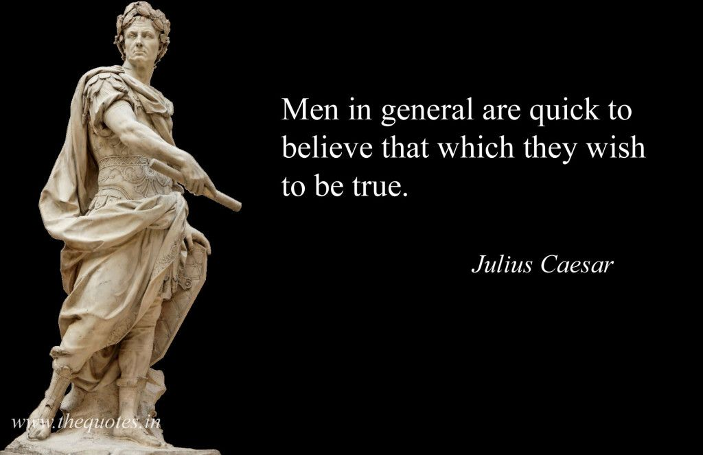 Men in general are quick to believe that which they wish