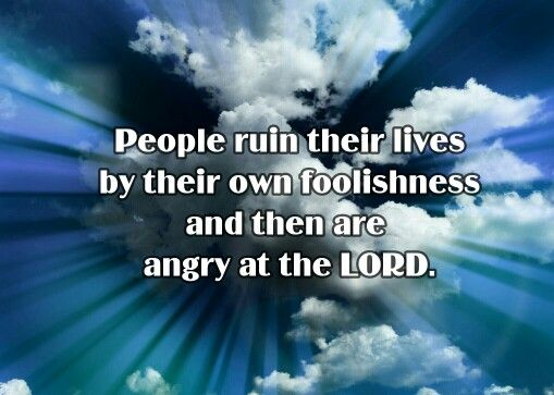 Proverbs 19:3 NLT People ruin their lives by their own foolishness and then are angry at the LORD.