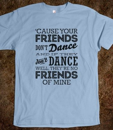 Cause Your Friends Don T Dance Quote Top Custom Clothes Dance