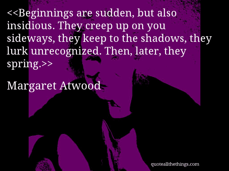 Beginnings are sudden, but also insidious. They creep up on you sideways, they keep to the shadows, they lurk unrecognized. Then, later, they spring.— Margaret Atwood #MargaretAtwood #quote #quotation #aphorism #quoteallthethings