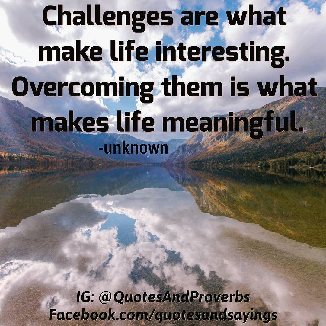 Challenges Are What Make Life Interesting. Overcoming Them Is What Makes  Life Meaningful.
