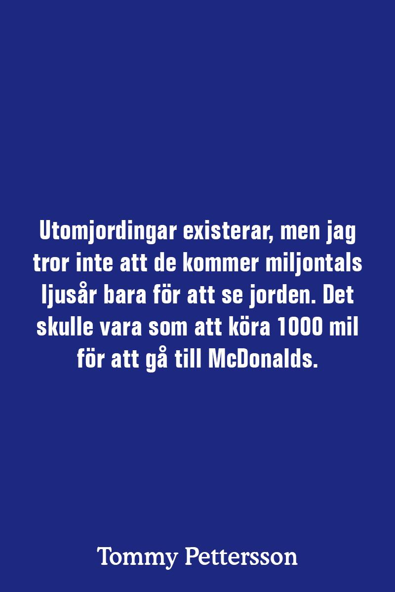 Utomjordingar existerar, men jag tror inte att de kommer miljontals ljusår bara för att se jorden. Det skulle vara som att köra 1000 mil för att gå till McDonalds.