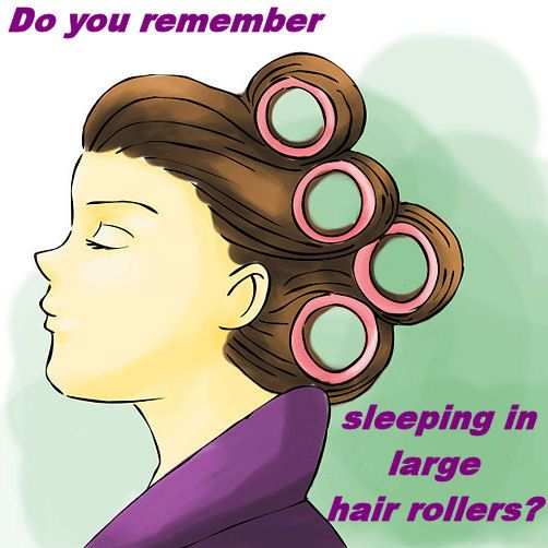 """I remember TRYING to sleep in these huge """"bouffant"""" rollers and waking up with a stiff neck!"""
