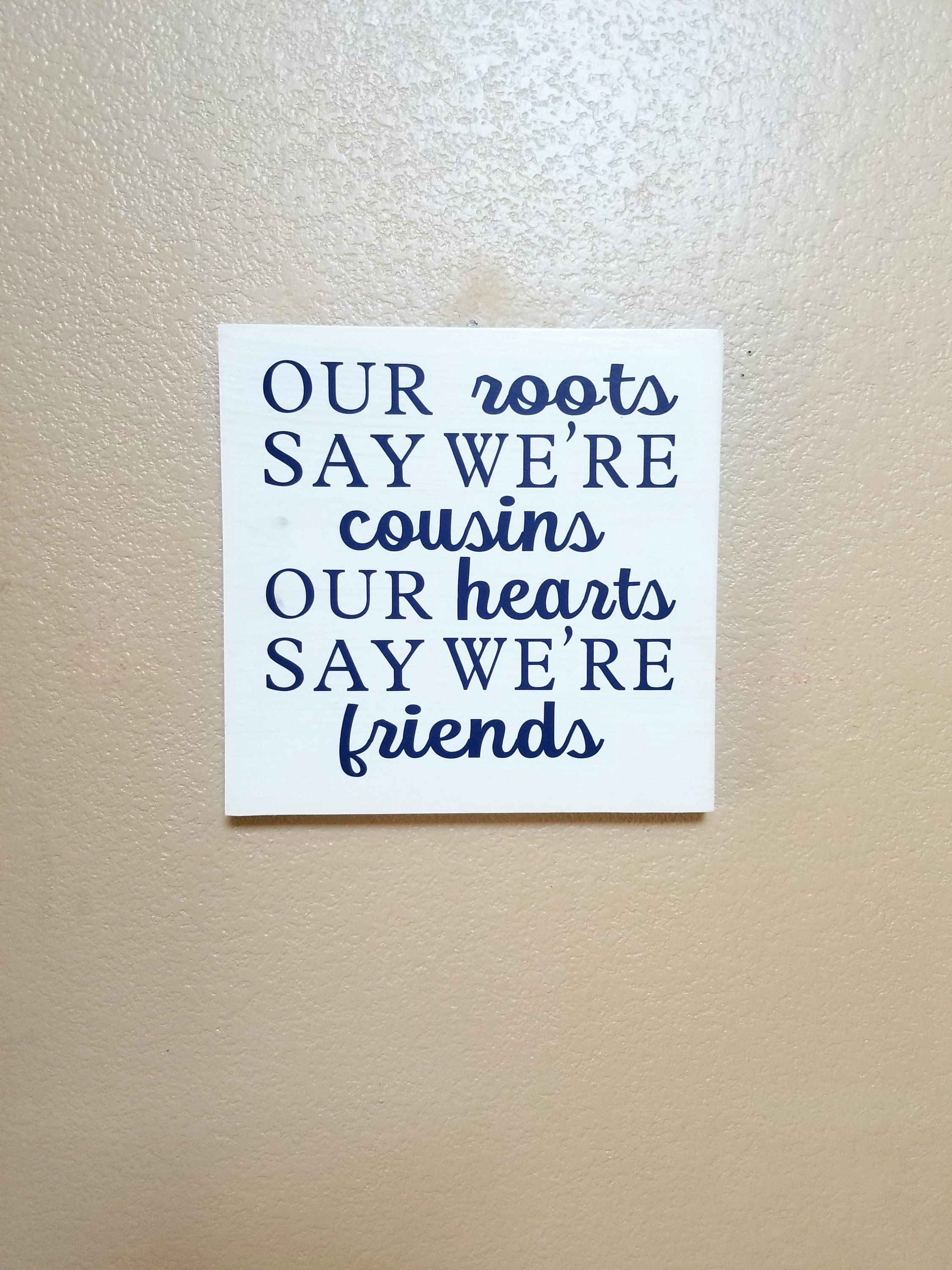 Our Roots Say Were Cousins Our Hearts Say Were Friends Wood Sign