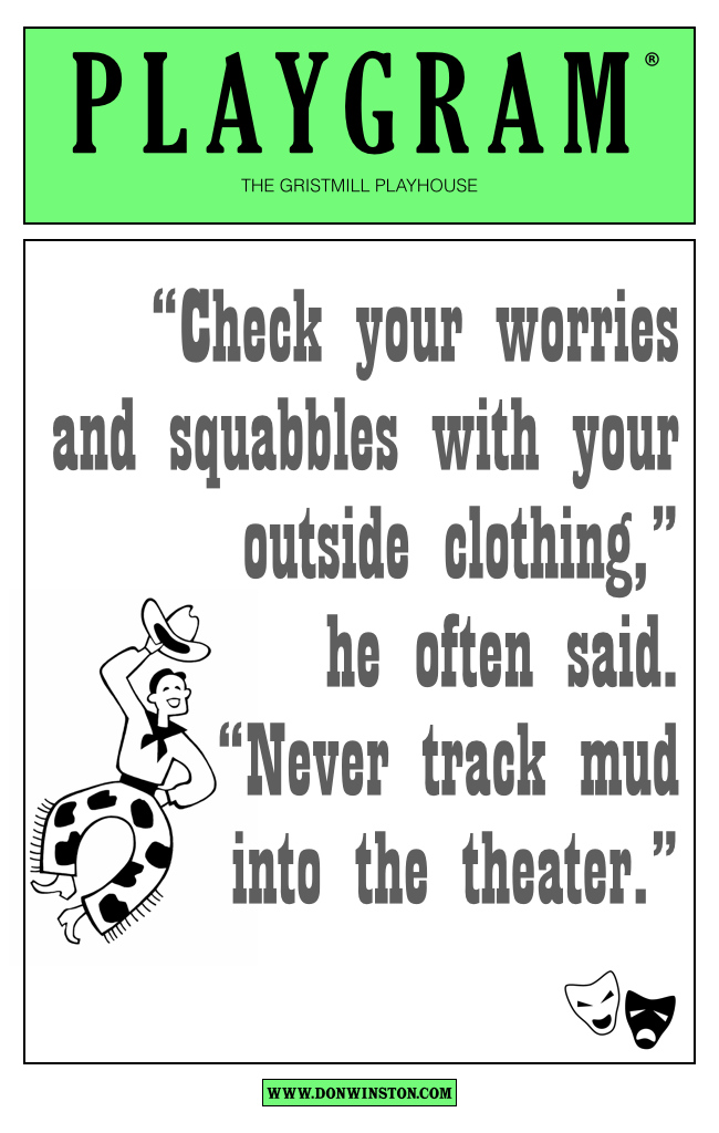 """Check your worries and squabbles with your outside clothing,"" he often said. ""Never track mud into the theater."" http://www.amazon.com/dp/B00NPUT32S http://www.donwinston.com"