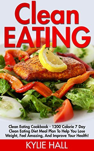 Clean Eating: Clean Eating Cookbook - 1200 Calorie 7 Day ...