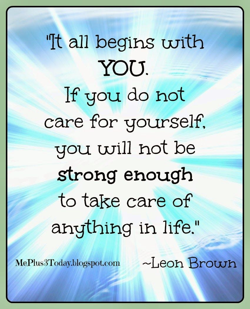 """""""It All Begins With You. If You Do Not Care For Yourself"""
