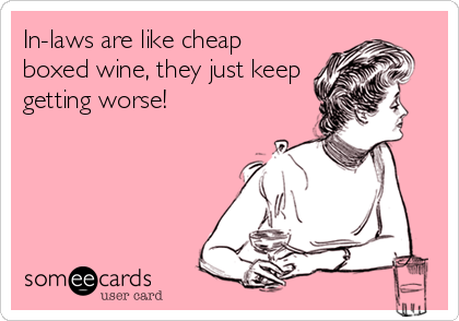 In Laws Are Like Cheap Boxed Wine They Just Keep Getting Worse Funny Quotes Law Quotes Ecards Funny