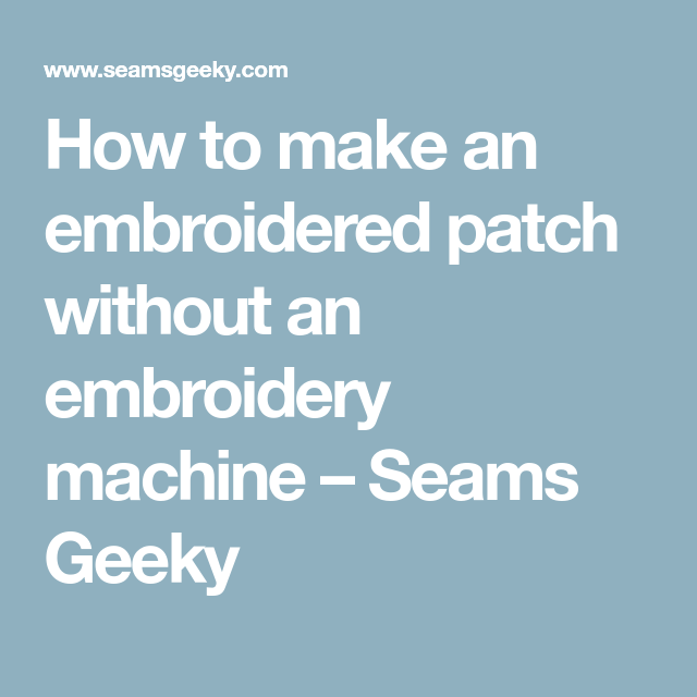 How to make an embroidered patch without an embroidery machine – Seams Geeky