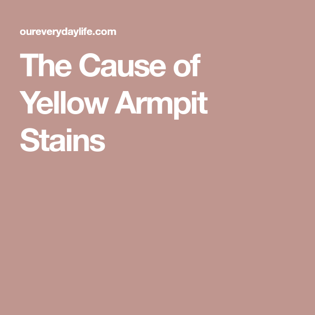 The Cause Of Yellow Armpit Stains Arm Pit Stains Stains Organic Deodorant