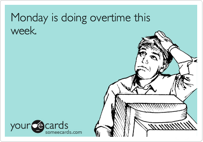 Monday Is Doing Overtime This Week Ecards Funny Funny Confessions Someecards
