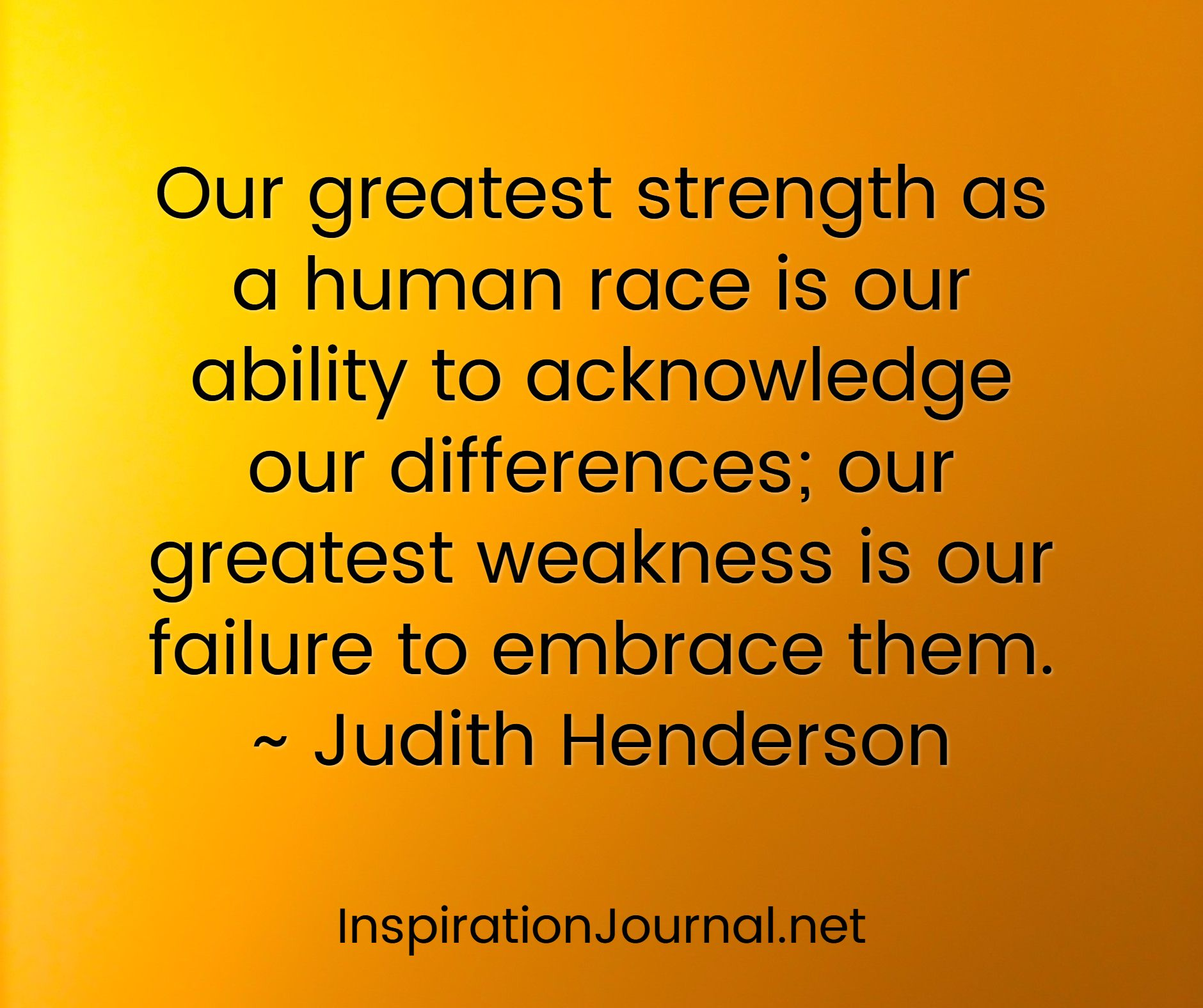 our greatest strength as a human race is our ability to our greatest strength as a human race is our ability to acknowledge our differences our greatest weakness is our failure to embrace them judith