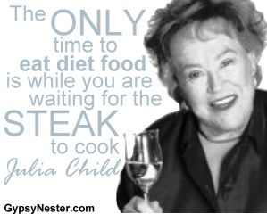 The only time to eat diet food is while you are waiting for the steak to cook -Julia Child