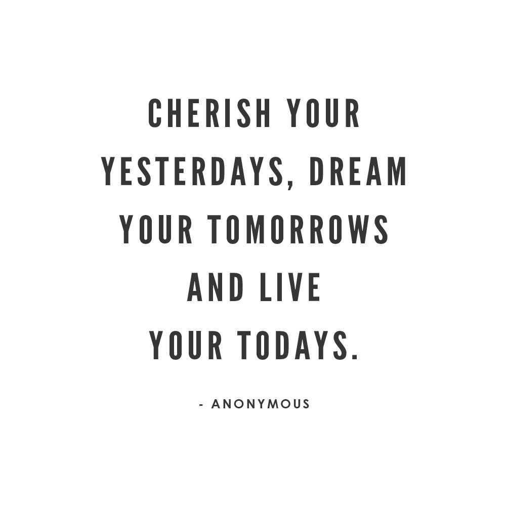 Cherish your yesterdays, dream your tomorrows, and live