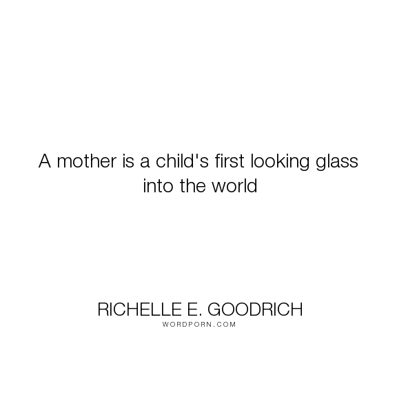"""Richelle E. Goodrich - """"A mother is a child's first looking glass into the world"""". growing, learning, children, perspective, richelle, richelle-goodrich, mother, motherhood, mom, outlook, mother-s-day, child-rearing"""