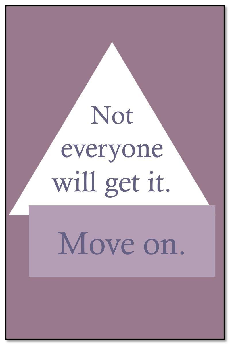 Life Quotes U003eu003e U201cNot Everyone Will Get It. Move On.u201d By