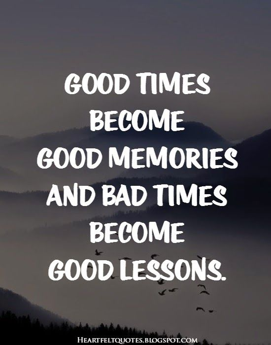 Good Times Become Good Memories And Bad Times Become Good Lessons Heartfelt Quotes Funny Inspirational Quotes My Soulmate Quotes
