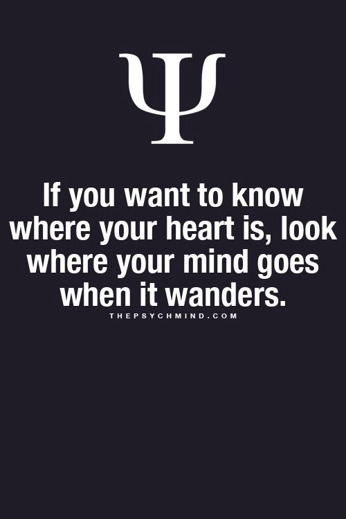 If You Want To Know Where Your Heart Is Look Where Your Mind Goes