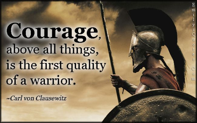 Courage, above all things, is the first quality of a ...
