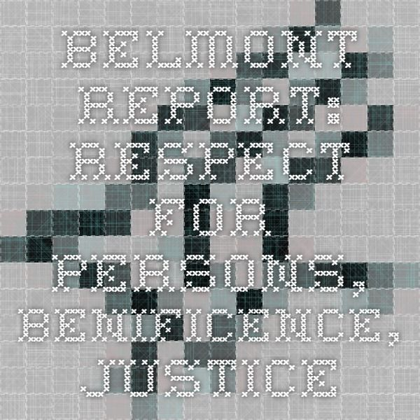 Belmont Report: Respect for Persons, Benificence, Justice