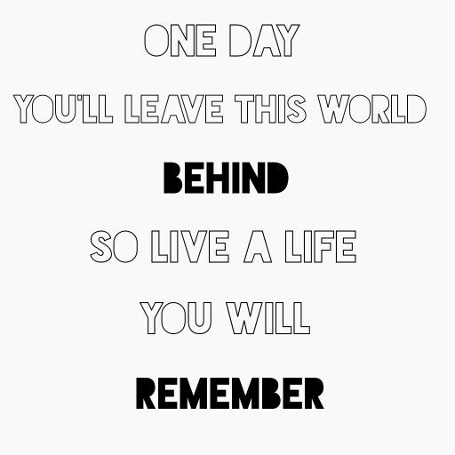 One day you'll leave this world behind, so live a life you