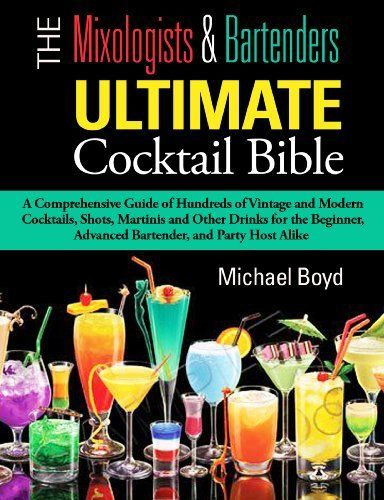 The Mixologist's and Bartender's Ultimate Cocktail Bible: A comprehensive guide of hundreds of vintage + modern cocktails, shots, martinis & other drinks for the beginner, advanced bartender, and by Michael Boyd, @Amy Blandford