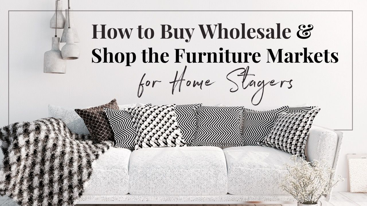 How To Buy Wholesale For Home Staging And Successfully Shop The Furniture Markets Furniture Market Buying Wholesale Furniture