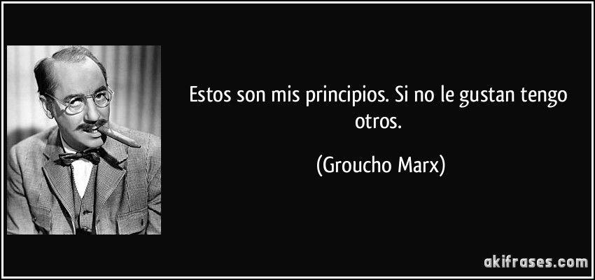 Estos son mis principios. Si no le gustan tengo otros. (Groucho ...