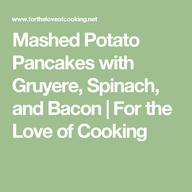 Mashed Potato Pancakes With Gruyere, Spinach, And Bacon
